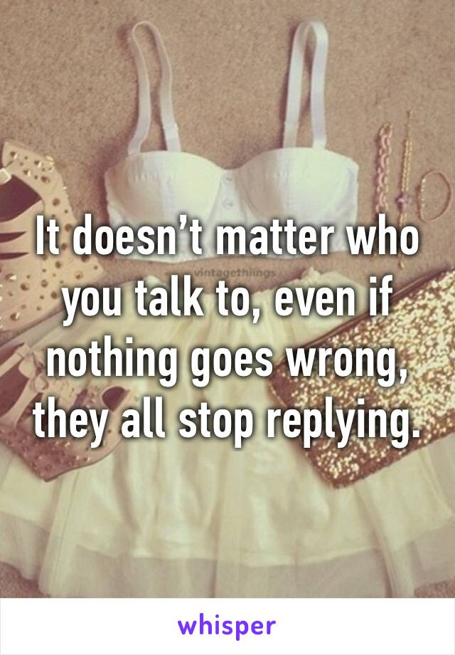 It doesn't matter who you talk to, even if nothing goes wrong, they all stop replying.
