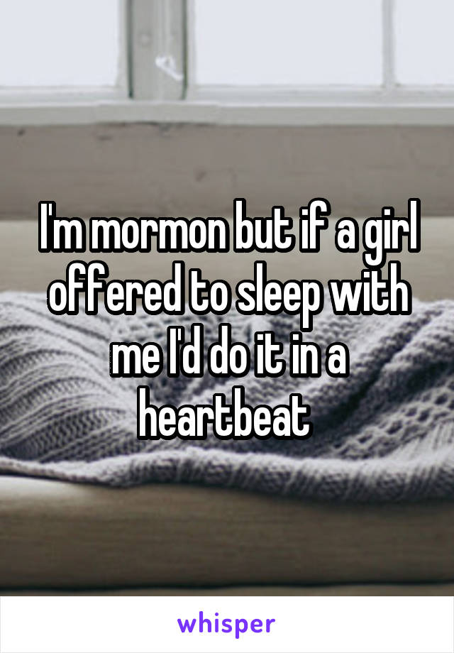 I'm mormon but if a girl offered to sleep with me I'd do it in a heartbeat