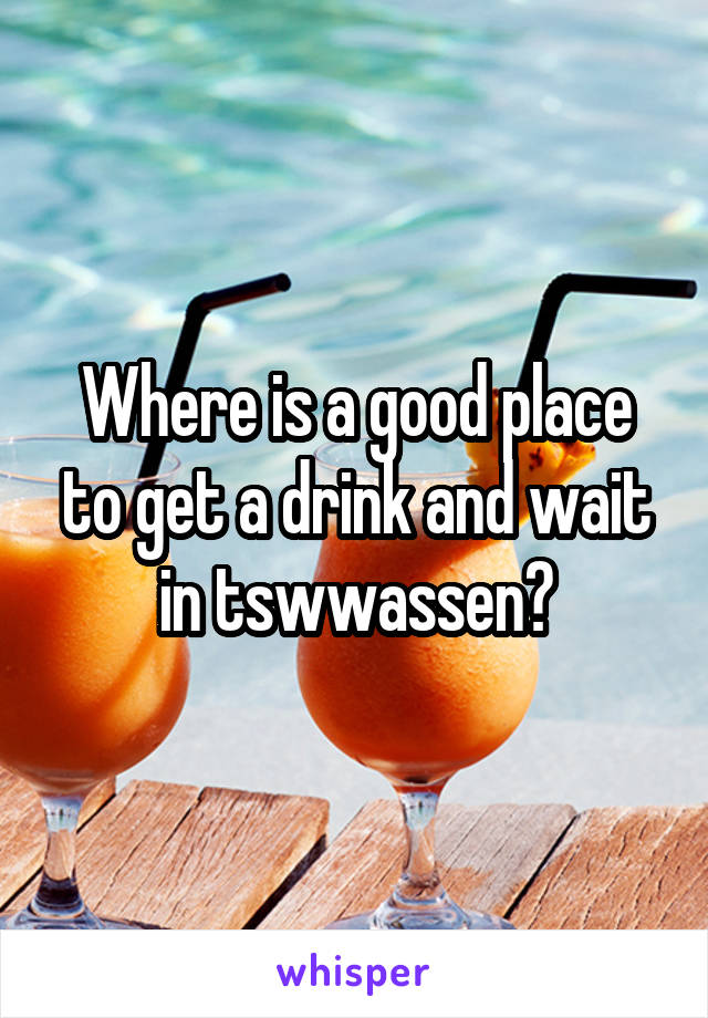 Where is a good place to get a drink and wait in tswwassen?