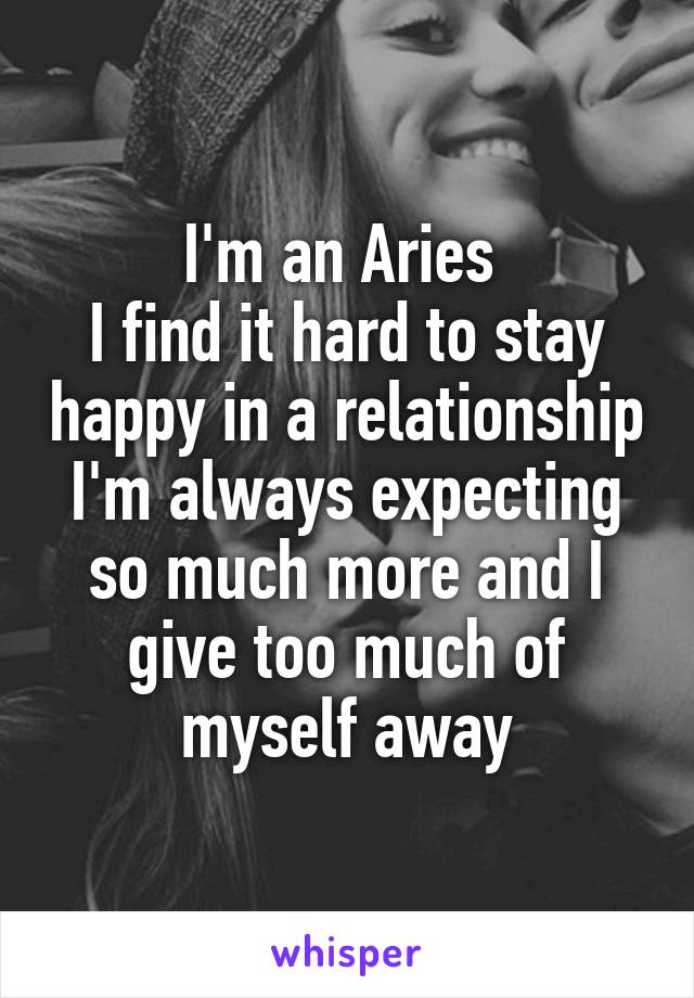 I'm an Aries  I find it hard to stay happy in a relationship I'm always expecting so much more and I give too much of myself away