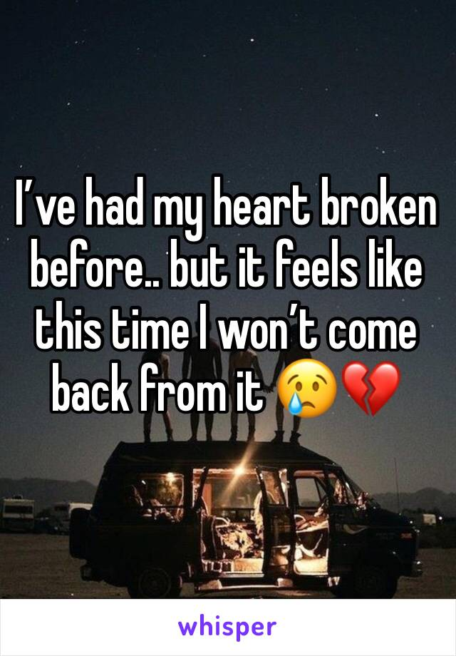 I've had my heart broken before.. but it feels like this time I won't come back from it 😢💔