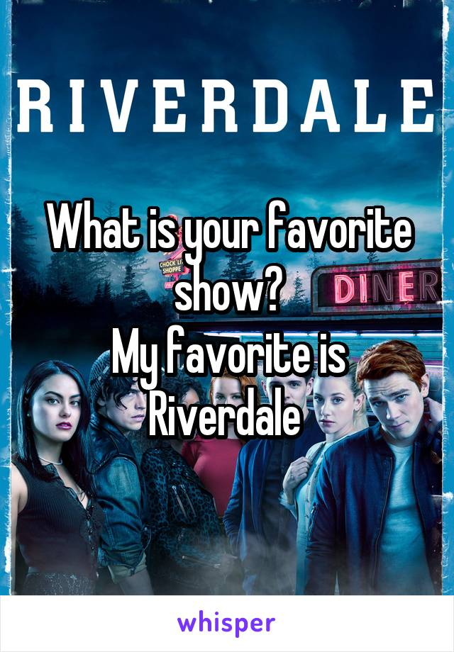 What is your favorite show? My favorite is Riverdale