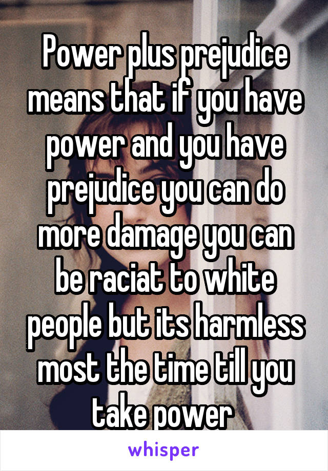Power plus prejudice means that if you have power and you have prejudice you can do more damage you can be raciat to white people but its harmless most the time till you take power