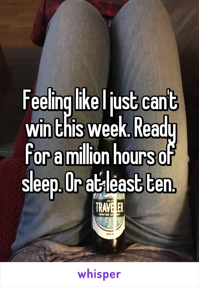 Feeling like I just can't win this week. Ready for a million hours of sleep. Or at least ten.