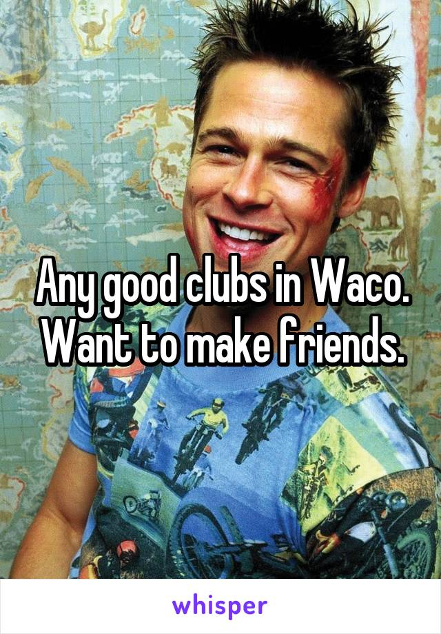 Any good clubs in Waco. Want to make friends.