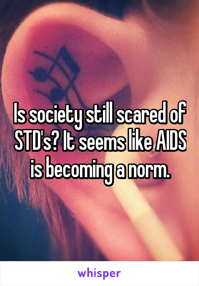 Is society still scared of STD's? It seems like AIDS is becoming a norm.