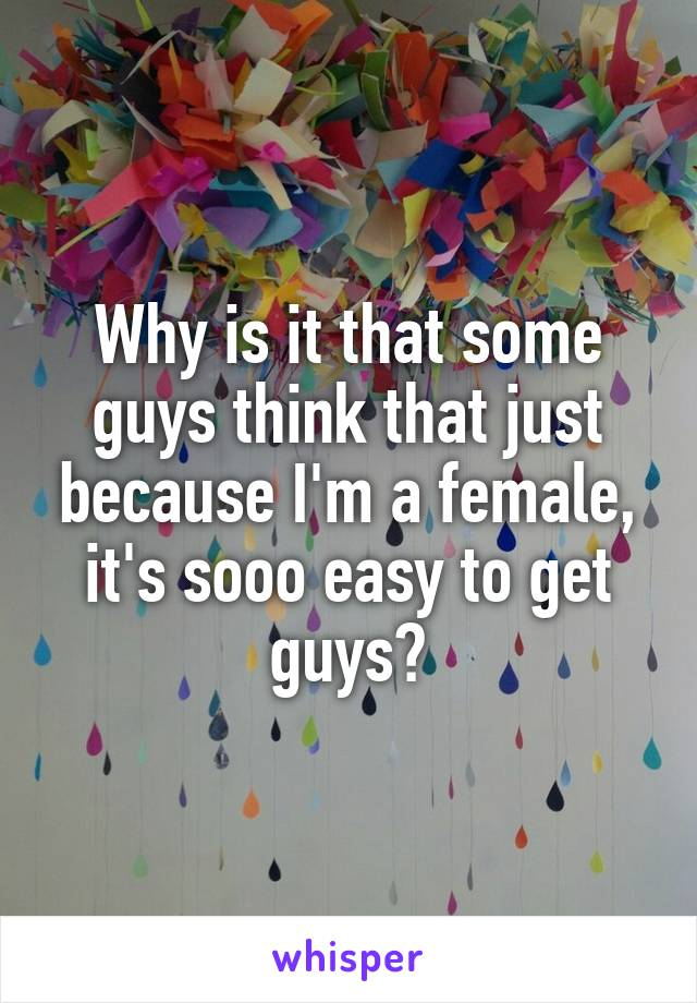 Why is it that some guys think that just because I'm a female, it's sooo easy to get guys?
