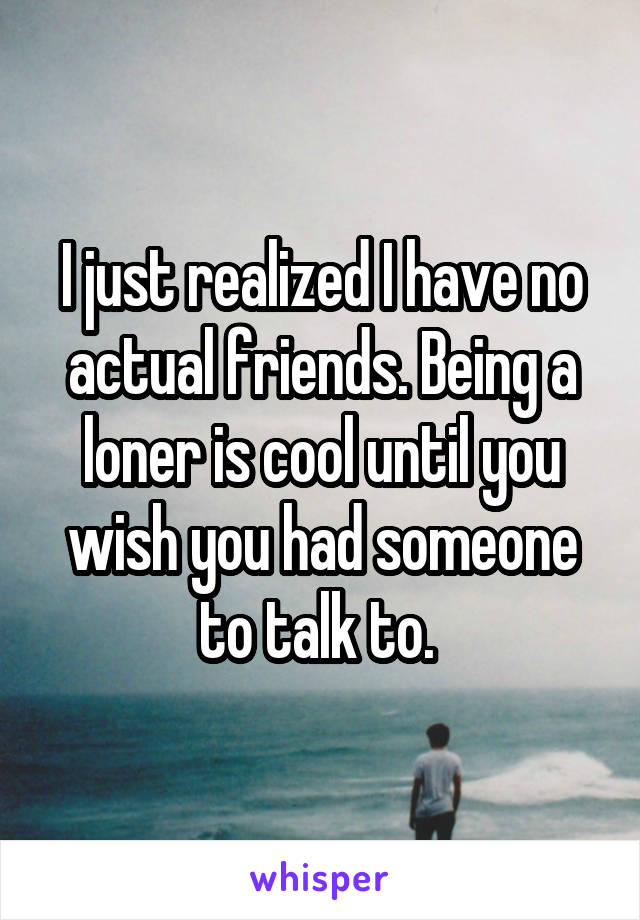 I just realized I have no actual friends. Being a loner is cool until you wish you had someone to talk to.