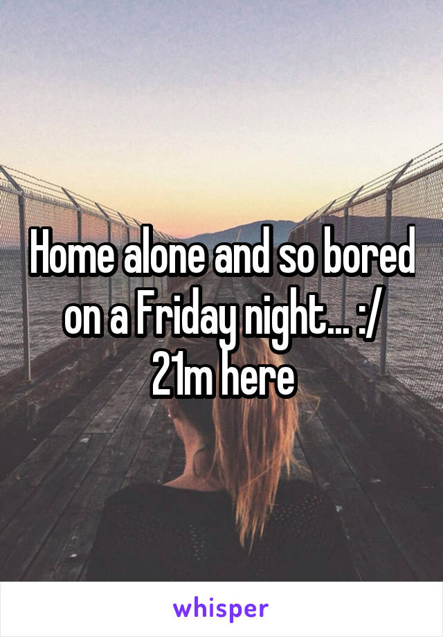Home alone and so bored on a Friday night... :/ 21m here