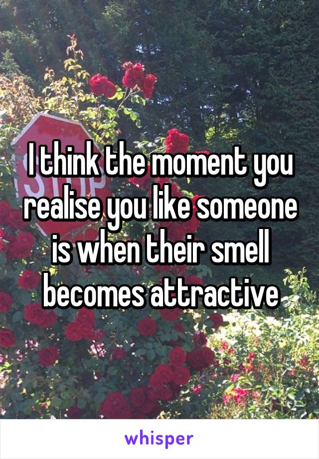 I think the moment you realise you like someone is when their smell becomes attractive
