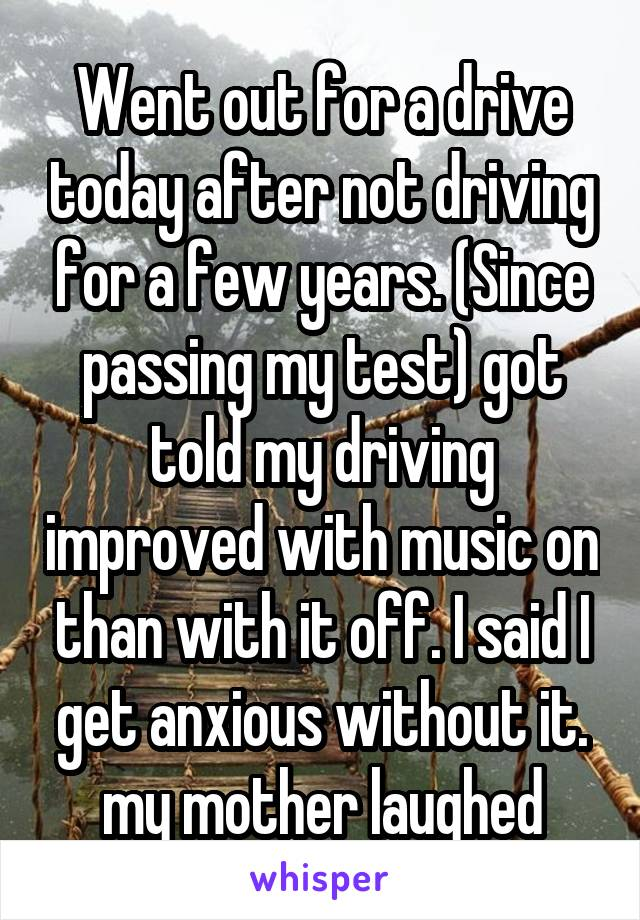Went out for a drive today after not driving for a few years. (Since passing my test) got told my driving improved with music on than with it off. I said I get anxious without it. my mother laughed