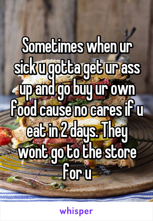 Sometimes when ur sick u gotta get ur ass up and go buy ur own food cause no cares if u eat in 2 days. They wont go to the store for u