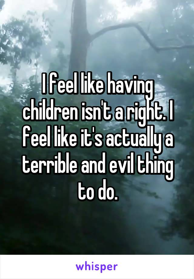 I feel like having children isn't a right. I feel like it's actually a terrible and evil thing to do.