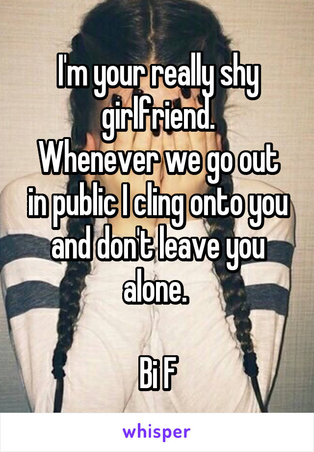 I'm your really shy girlfriend. Whenever we go out in public I cling onto you and don't leave you alone.   Bi F