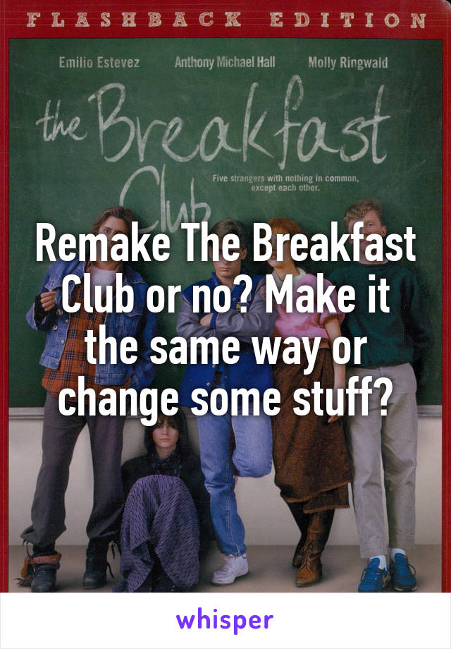 Remake The Breakfast Club or no? Make it the same way or change some stuff?