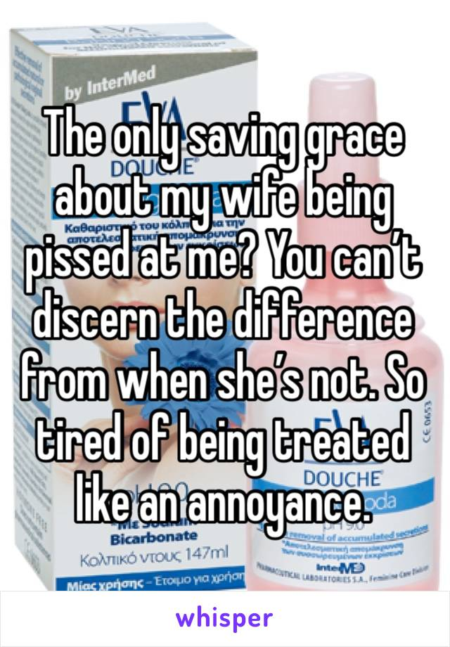 The only saving grace about my wife being pissed at me? You can't discern the difference from when she's not. So tired of being treated like an annoyance.