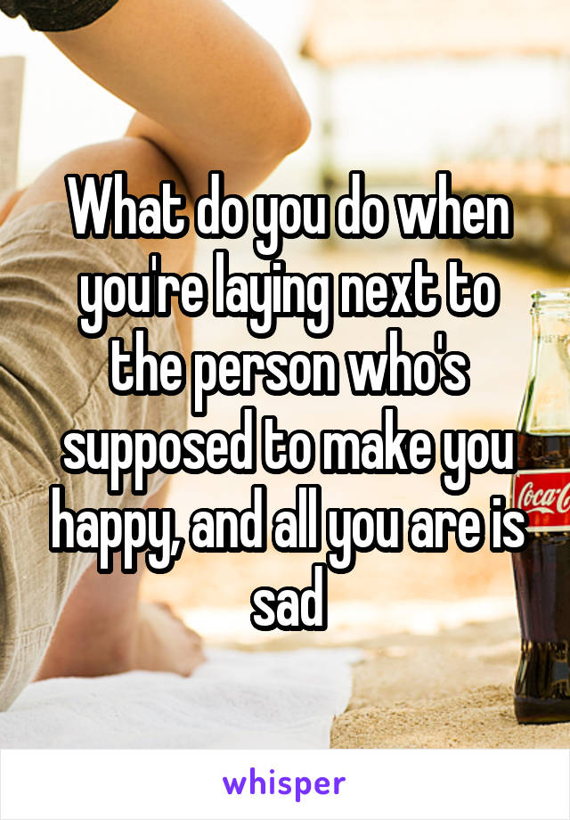 What do you do when you're laying next to the person who's supposed to make you happy, and all you are is sad