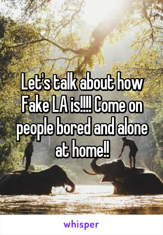 Let's talk about how Fake LA is!!!! Come on people bored and alone at home!!