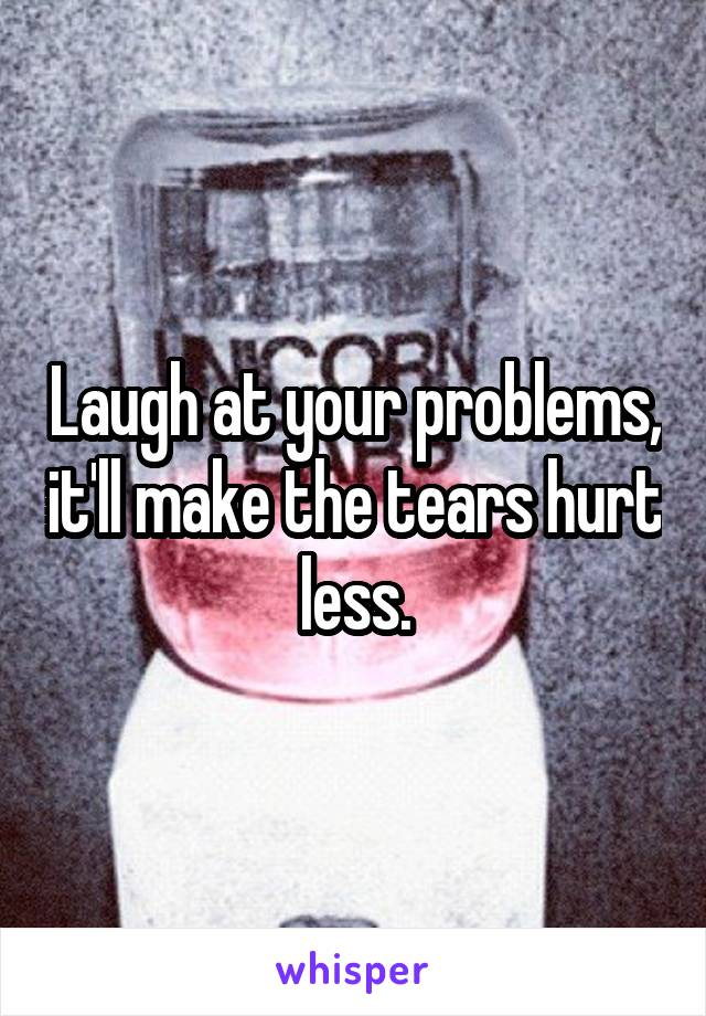 Laugh at your problems, it'll make the tears hurt less.