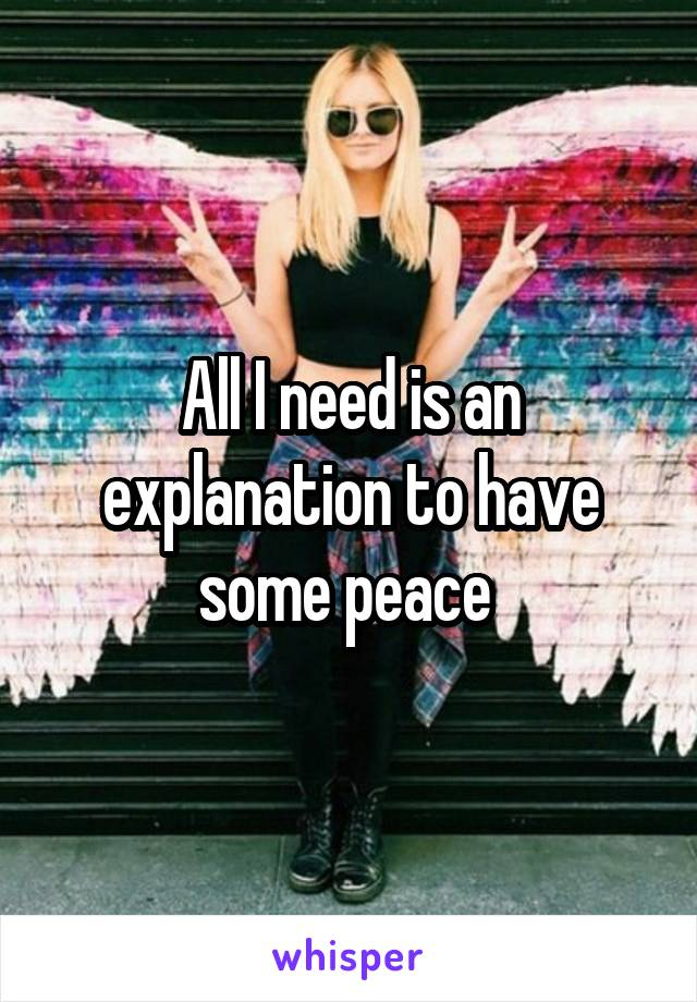 All I need is an explanation to have some peace