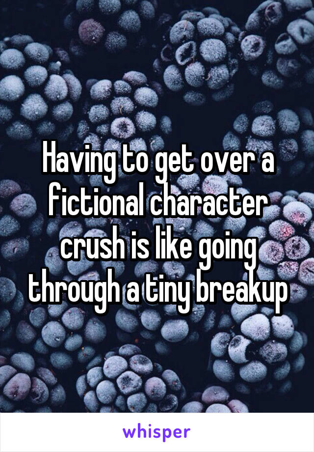 Having to get over a fictional character crush is like going through a tiny breakup