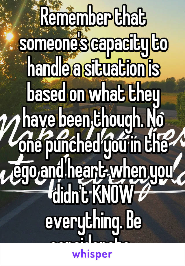 Remember that someone's capacity to handle a situation is based on what they have been though. No one punched you in the ego and heart when you didn't KNOW everything. Be considerate.
