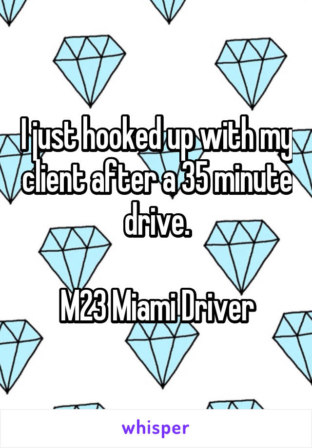 I just hooked up with my client after a 35 minute drive.  M23 Miami Driver