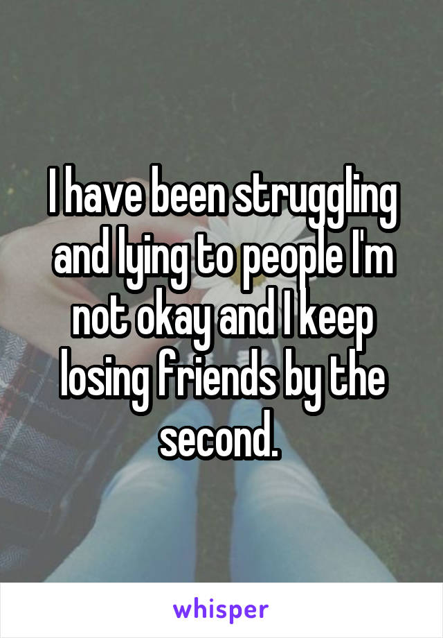 I have been struggling and lying to people I'm not okay and I keep losing friends by the second.