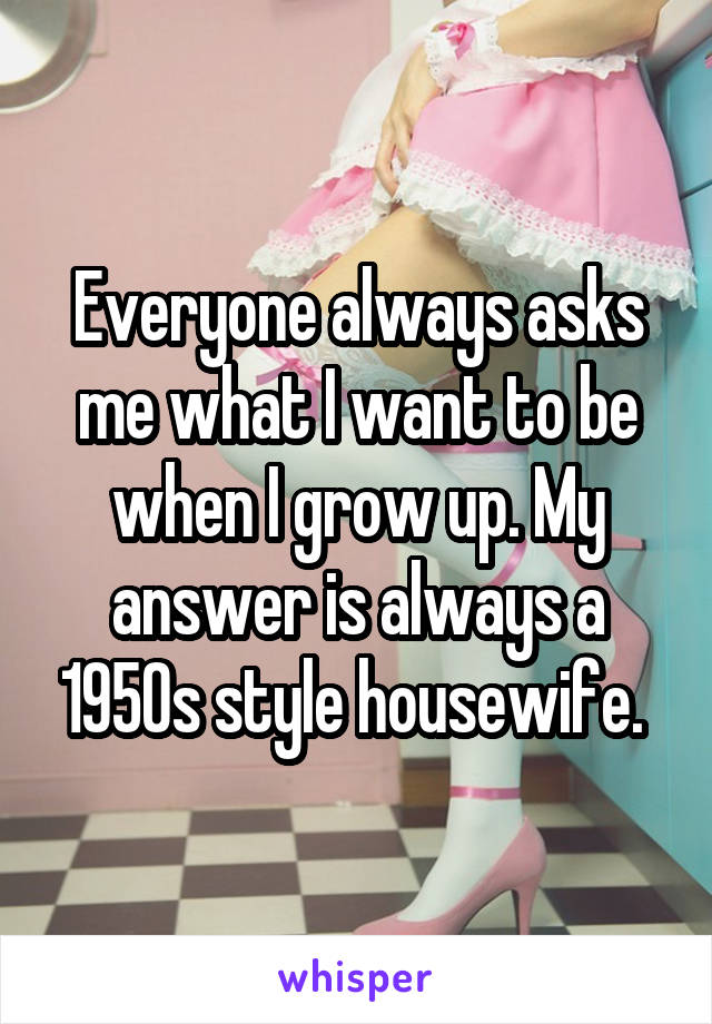 Everyone always asks me what I want to be when I grow up. My answer is always a 1950s style housewife.