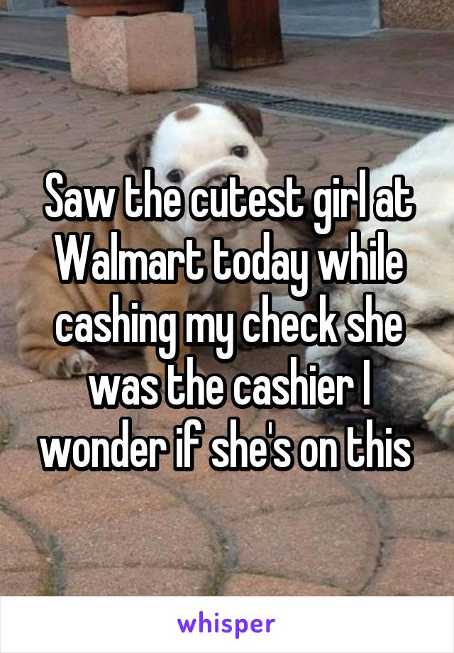 Saw the cutest girl at Walmart today while cashing my check she was the cashier I wonder if she's on this