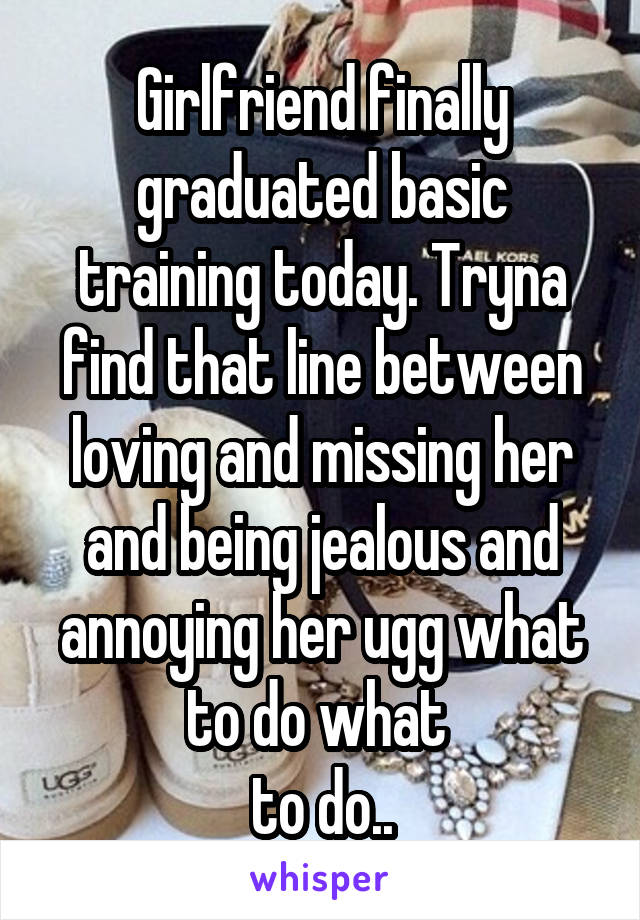Girlfriend finally graduated basic training today. Tryna find that line between loving and missing her and being jealous and annoying her ugg what to do what  to do..
