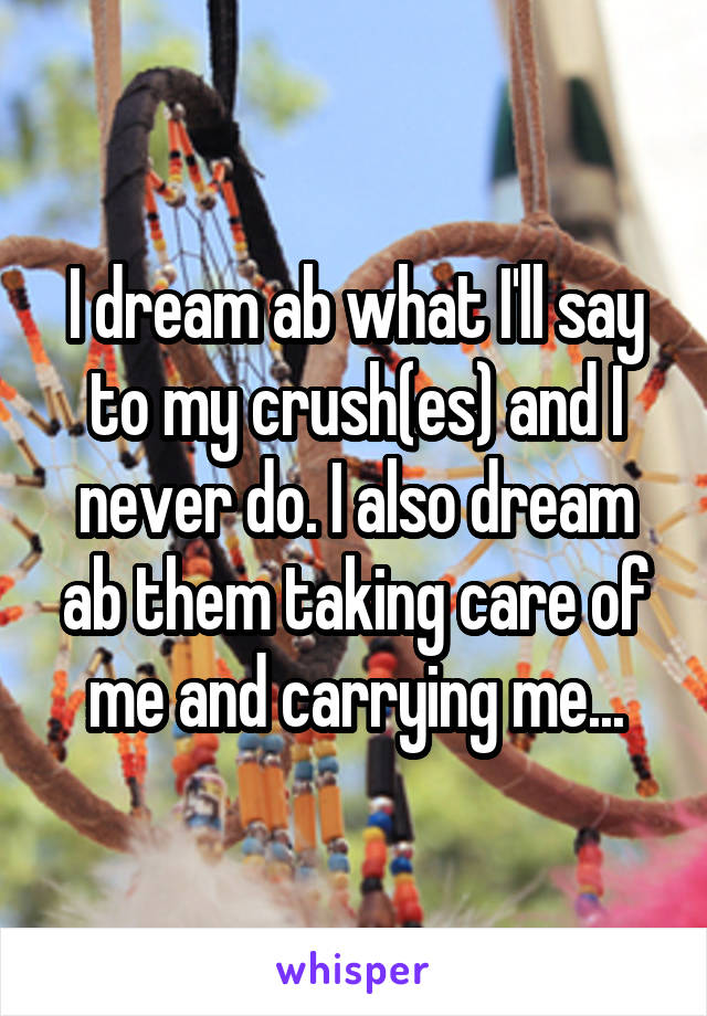 I dream ab what I'll say to my crush(es) and I never do. I also dream ab them taking care of me and carrying me...