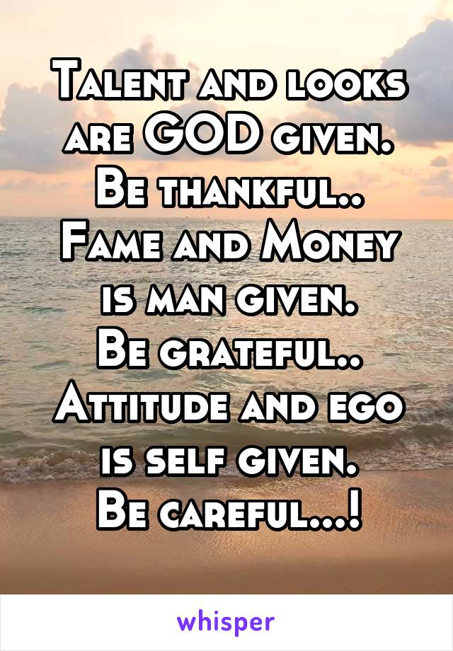 Talent and looks are GOD given. Be thankful.. Fame and Money is man given. Be grateful.. Attitude and ego is self given. Be careful...!