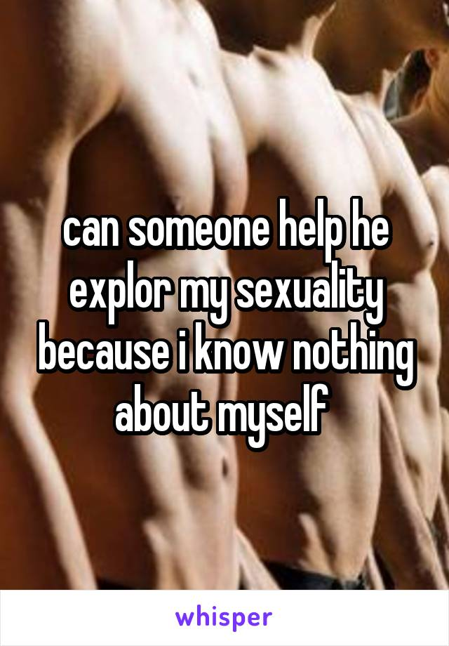 can someone help he explor my sexuality because i know nothing about myself