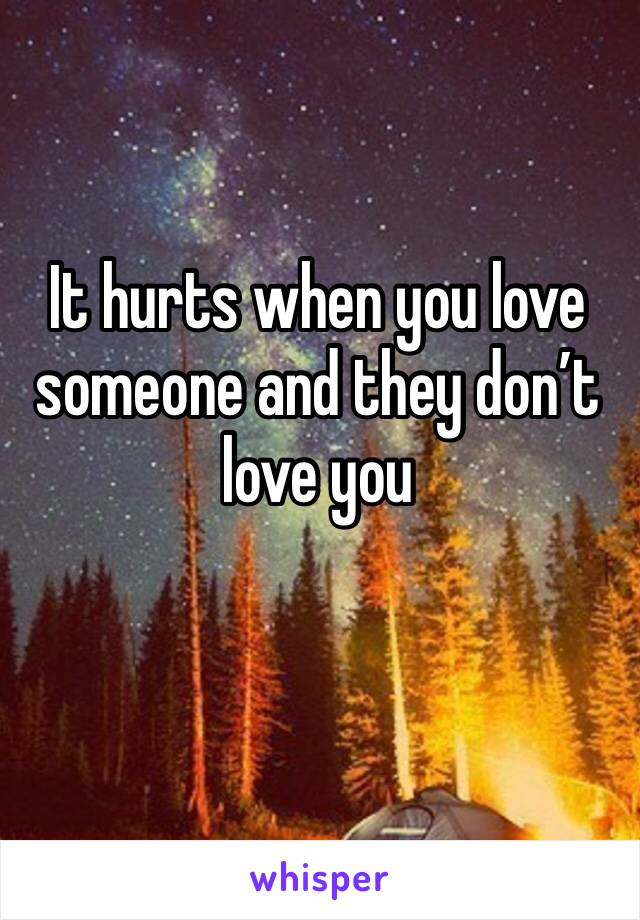 It hurts when you love someone and they don't love you