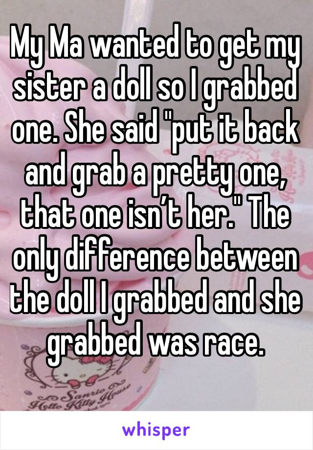"""My Ma wanted to get my sister a doll so I grabbed one. She said """"put it back and grab a pretty one, that one isn't her."""" The only difference between the doll I grabbed and she grabbed was race."""