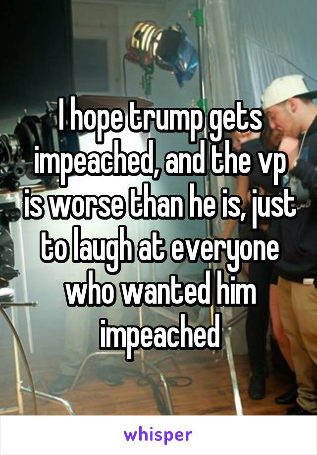I hope trump gets impeached, and the vp is worse than he is, just to laugh at everyone who wanted him impeached