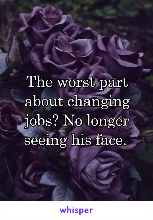 The worst part about changing jobs? No longer seeing his face.