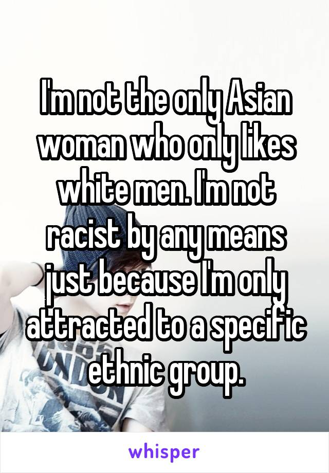 I'm not the only Asian woman who only likes white men. I'm not racist by any means just because I'm only attracted to a specific ethnic group.