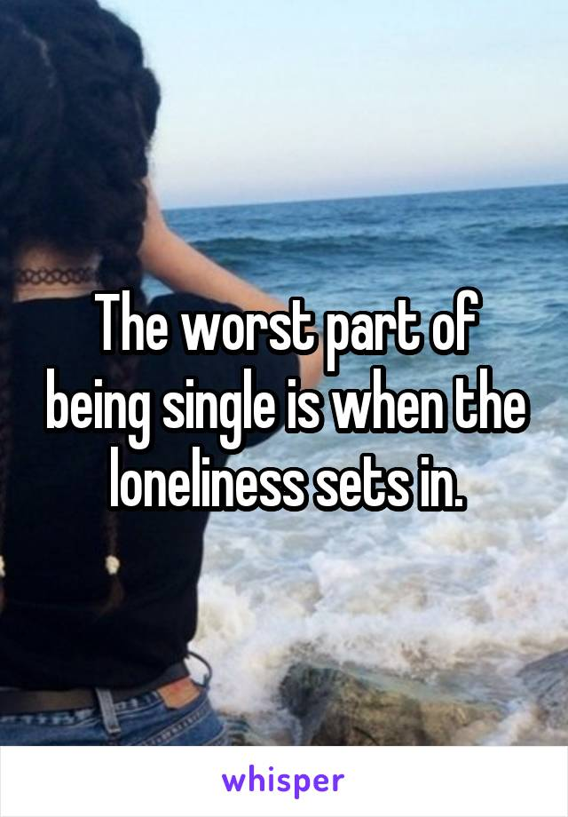 The worst part of being single is when the loneliness sets in.