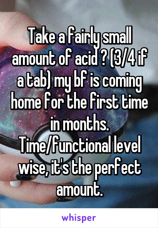 Take a fairly small amount of acid ? (3/4 if a tab) my bf is coming home for the first time in months. Time/functional level wise, it's the perfect amount.