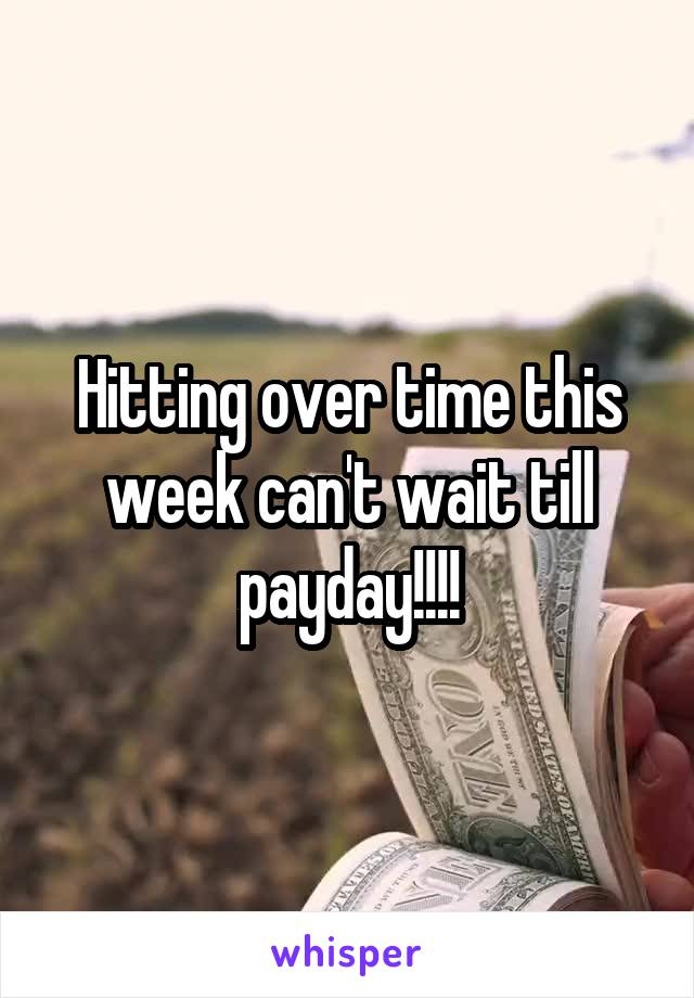 Hitting over time this week can't wait till payday!!!!