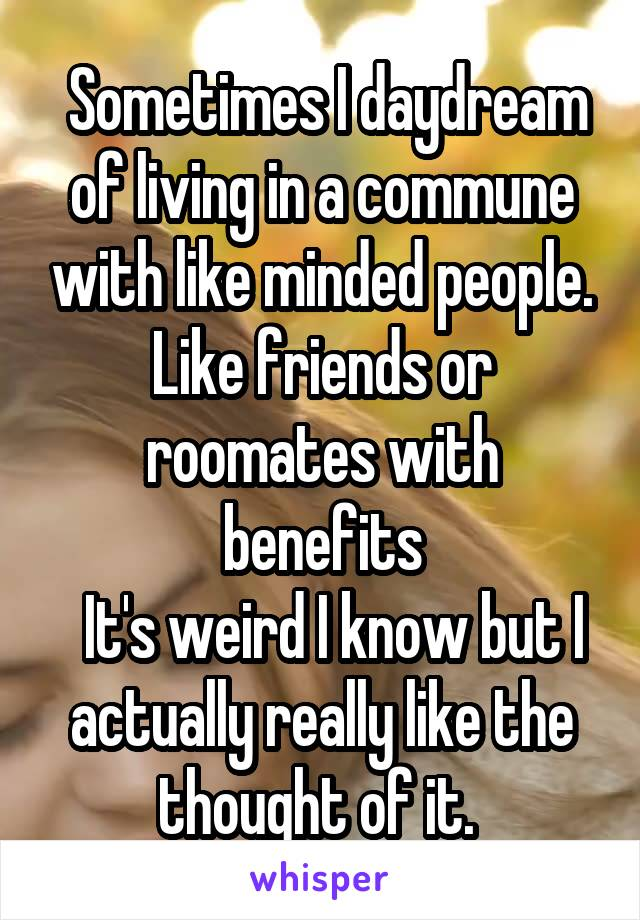 Sometimes I daydream of living in a commune with like minded people. Like friends or roomates with benefits   It's weird I know but I actually really like the thought of it.