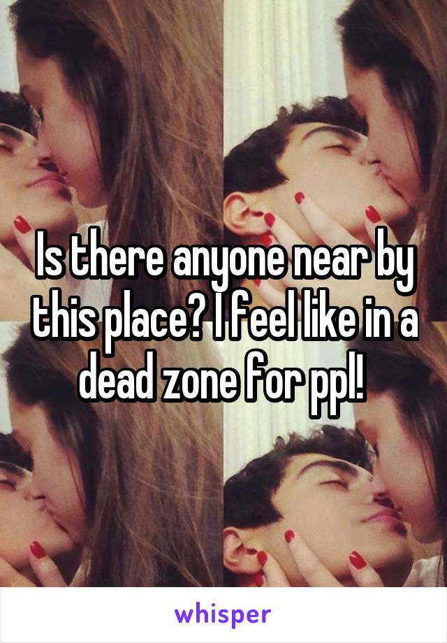Is there anyone near by this place? I feel like in a dead zone for ppl!