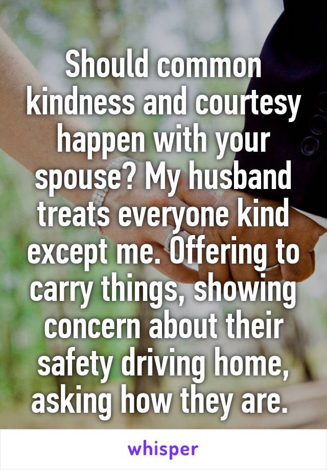 Should common kindness and courtesy happen with your spouse? My husband treats everyone kind except me. Offering to carry things, showing concern about their safety driving home, asking how they are.