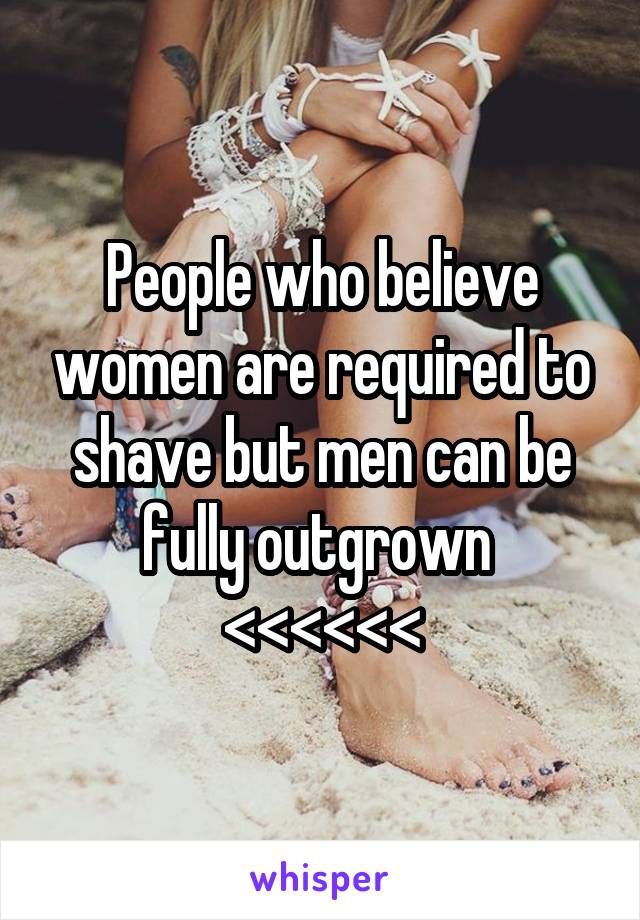 People who believe women are required to shave but men can be fully outgrown  <<<<<<
