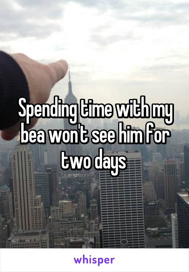 Spending time with my bea won't see him for two days