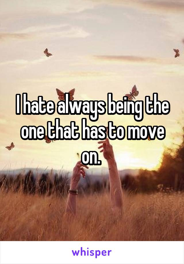 I hate always being the one that has to move on.