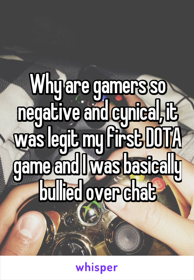 Why are gamers so negative and cynical, it was legit my first DOTA game and I was basically bullied over chat