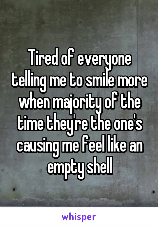 Tired of everyone telling me to smile more when majority of the time they're the one's causing me feel like an empty shell